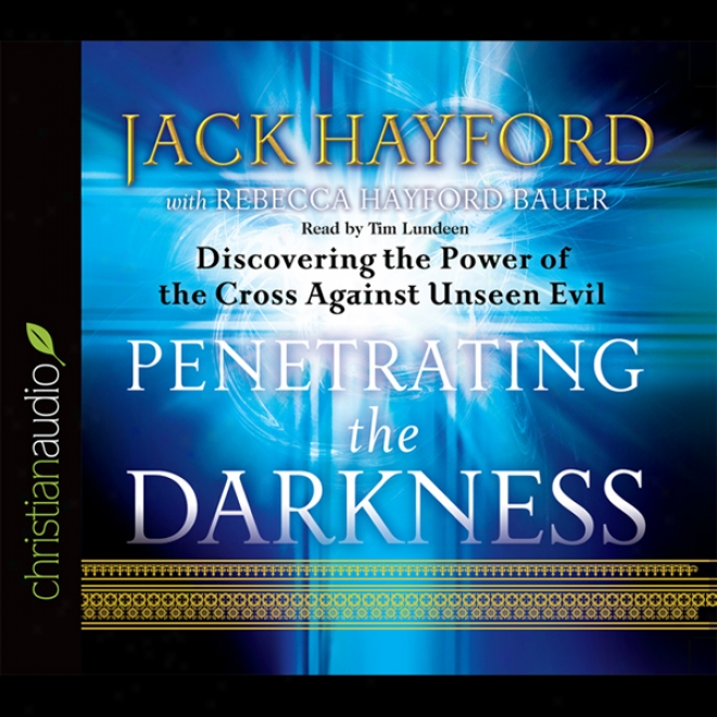 Penetrating The Darkness: Discovering The Power Of The Cross Against Unseen Unhappy (unabridged)