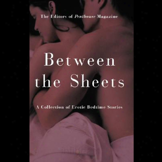 Penthouse: Between The Sheets - A Collection Of Erotic Bedtime Sfories (unabridged)