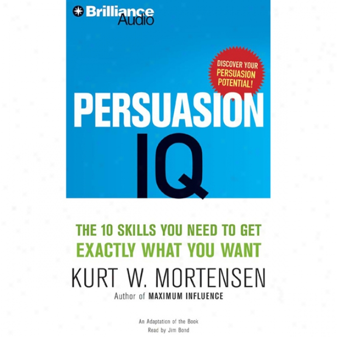Persuasion Iq: The 10 Skills You Need To Get Exactly Whatever You Want