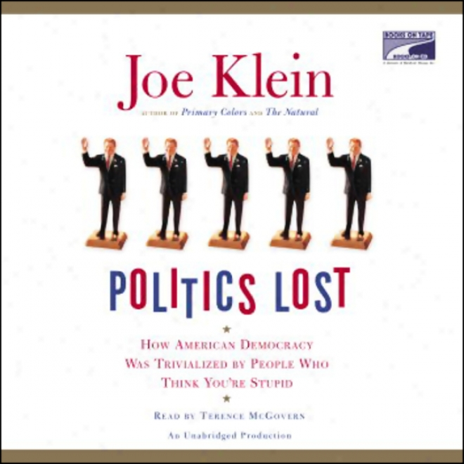 Politics Lost: How American Democracy Was Trivialzed By People Who hTink You're Stupid (unabridged)