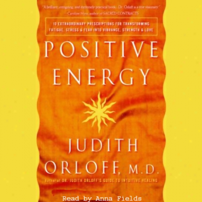 Positive Energy: 10 Prescriptions For Transforming Fatigue, Stress, And Fear (unabridged)