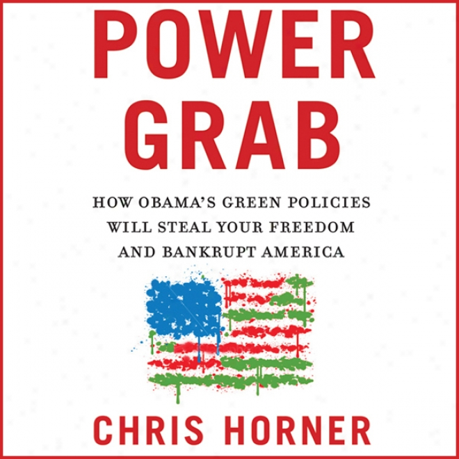 Power Grab: How Obama's Green Policies Will Steal Your Freedom And Bankrupt America (unabridged)