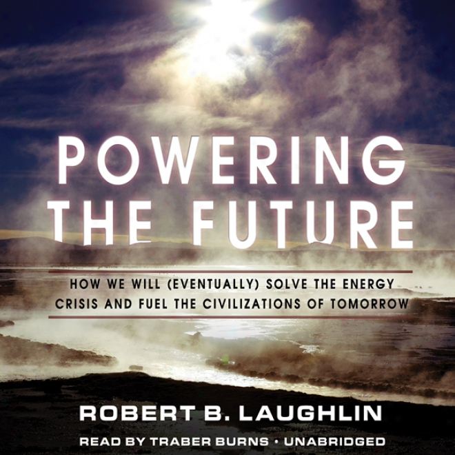 Powering The Fhture: How We Will (eventually) Solve The Energy Crisis And Fuel The Civilizagion Of Tomorrow (unabridged)