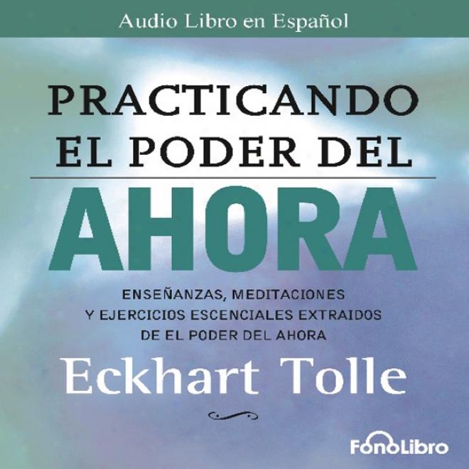 Practicando El Poder Del Ahora: Ensenanzas, Meditaciones Y Ejercicios Escenciales Del Poder Del Ahofa (unabridged)