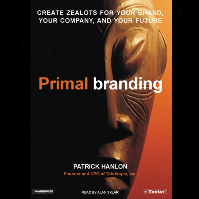 Primal Branding: Create Zealots For Your Brand, Your Company, And Your Future (unabridged)