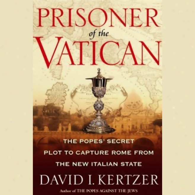 Prisoner Of The Vatican: The Popes' Secret Plot To Capture Rome From The New Italian State (unabridged)
