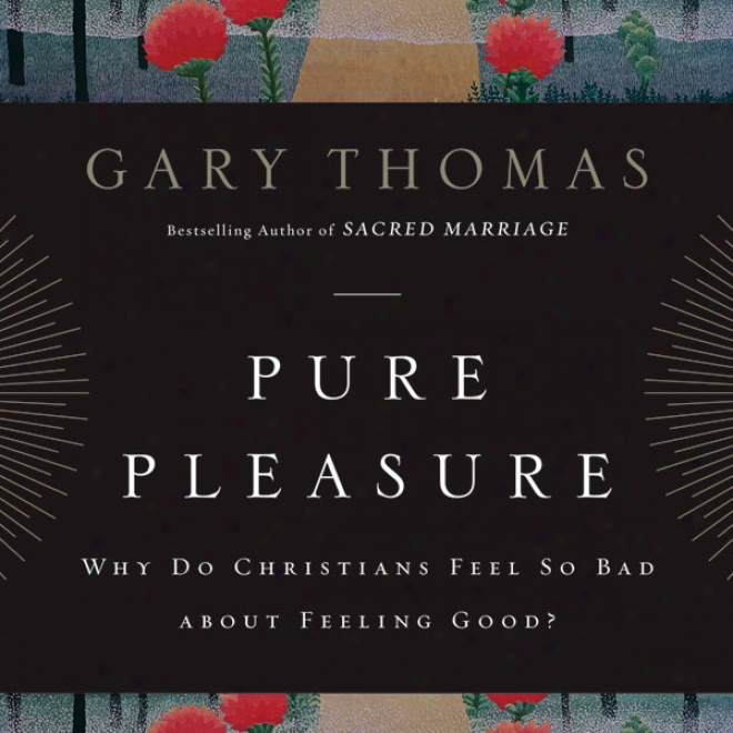 Pure Pleasure: Why Do Christians Feel So Bad About Feeling Good? (unabridged)
