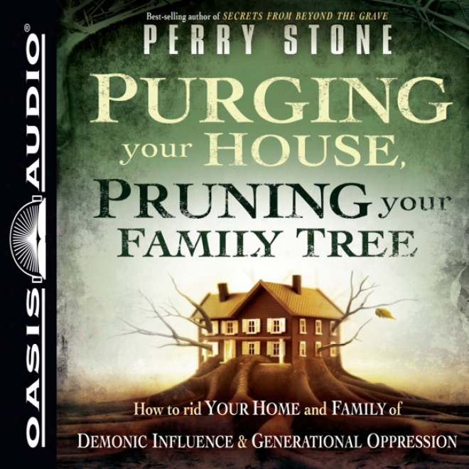Purging Your House, Pruning Your Family Tree: How To Rid Your Home And Family Of Demonic Influence And Generational Depression (unabridged)
