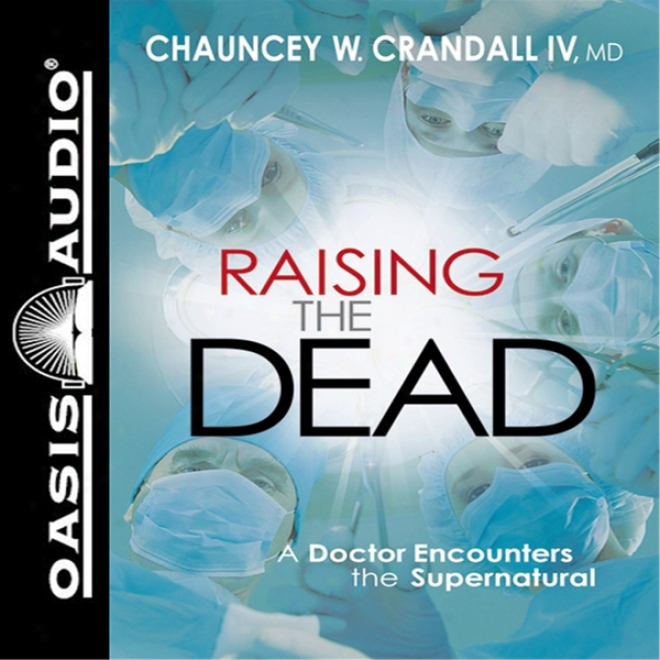 Raising The Dead: A Doctor Encounters The Miraculous (unabridged)