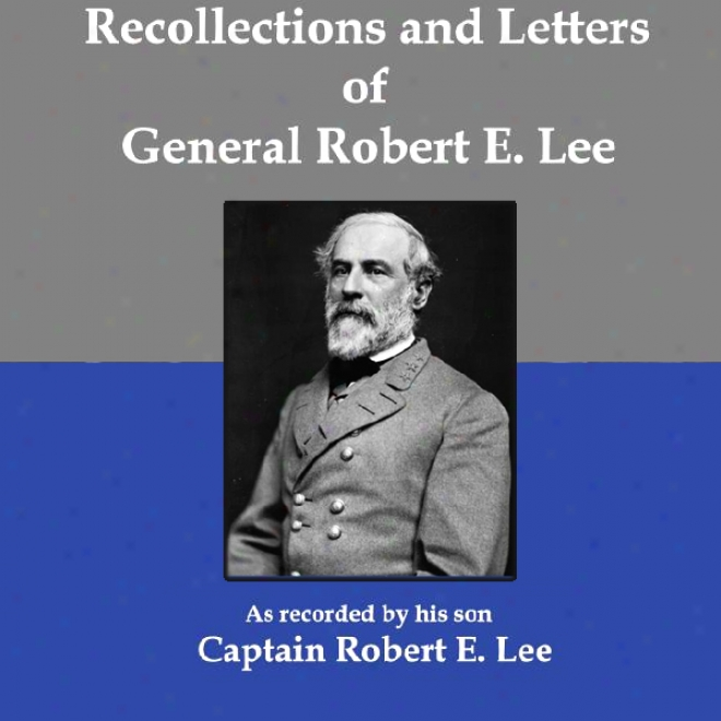 Recollections And Letters Of General Robert E. Lee: As Recorded By His Son, Captain Robert E. Lse (unabridged)