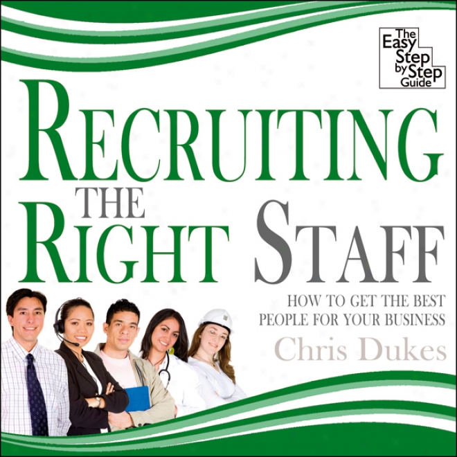 Recruiting The Right Staff: How To Get The Best People For Your Busuness (unabridged)