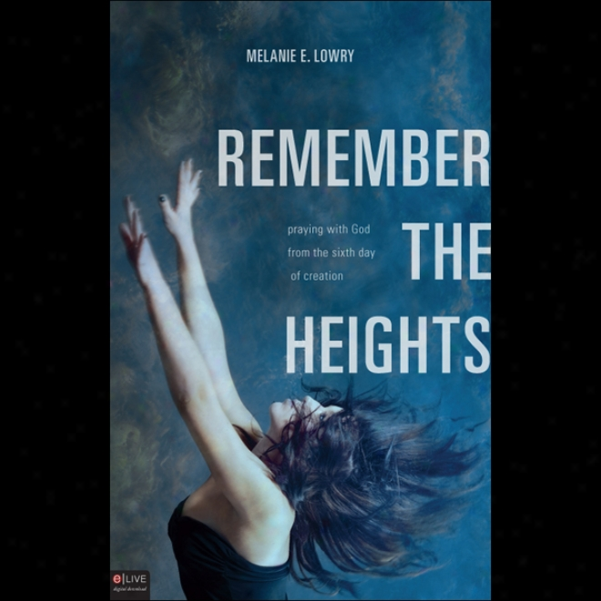 Remember The Heights: Praying With God From The Sixth Day Of Creation (unabridged)