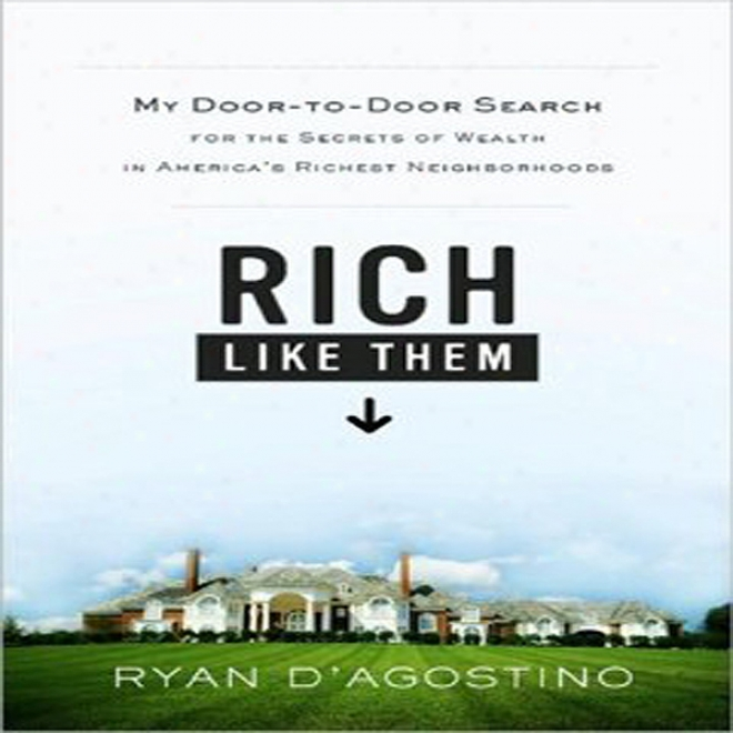 Rich Like Them: My Search For The Secrets Of Wealth In America's Richest Neighborhoods (unabridged)