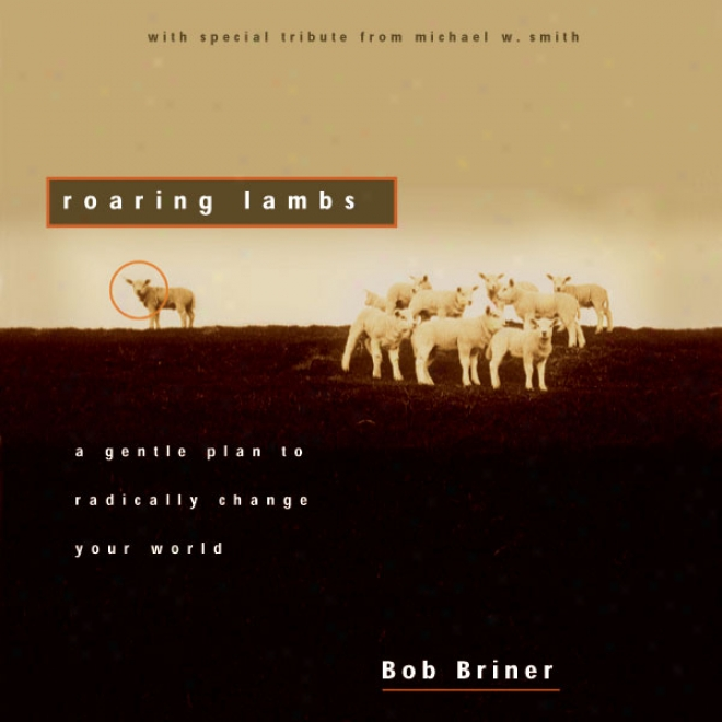 Roaring Lambs: A Gentle Plan To Radically Change Your World (unabridged)