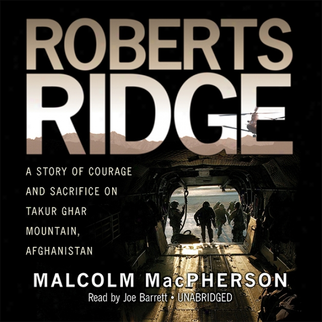 Roberts Ridge: A True Story Of Courage And Immolate On Taour Ghar Mountain, Afghanistan (unabridged)