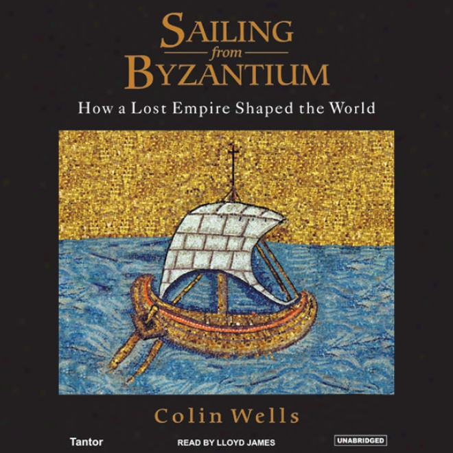 Sailing From Byzantium: How A Lost Empire Shaped The World (unabridged)