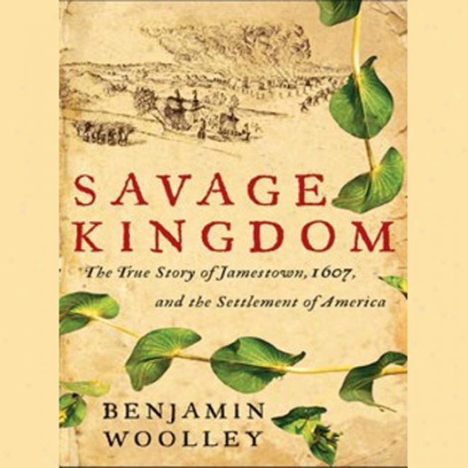 Savage Kingrom: The True Story Of Jamestown, 1607, And The Settlement Of America (unabridged)