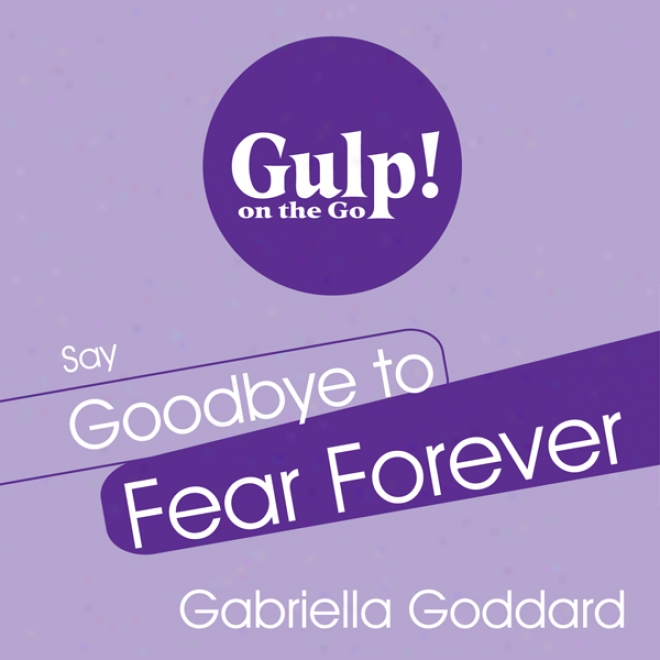 Say Goodbye To Fear Forever: A 5-step Plan To Transform Fear Into Confidence In Any Situation