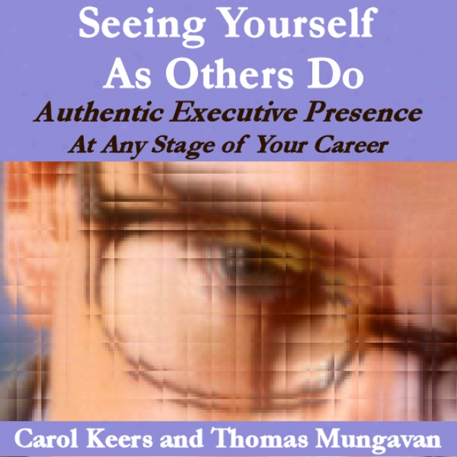 Seeing Yourself As Others Do: Authentic Executive Presence At Any Stage Of Your Career