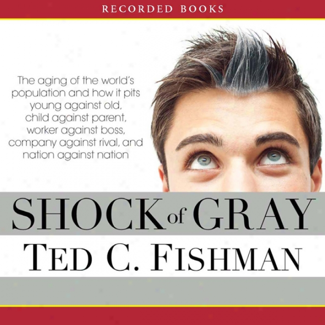 Shock Of Gray: The Aging Of The World's Populatiom And How It Pits Young Against Old, Child Against Parent, Laborer Against Boss (unabridged)