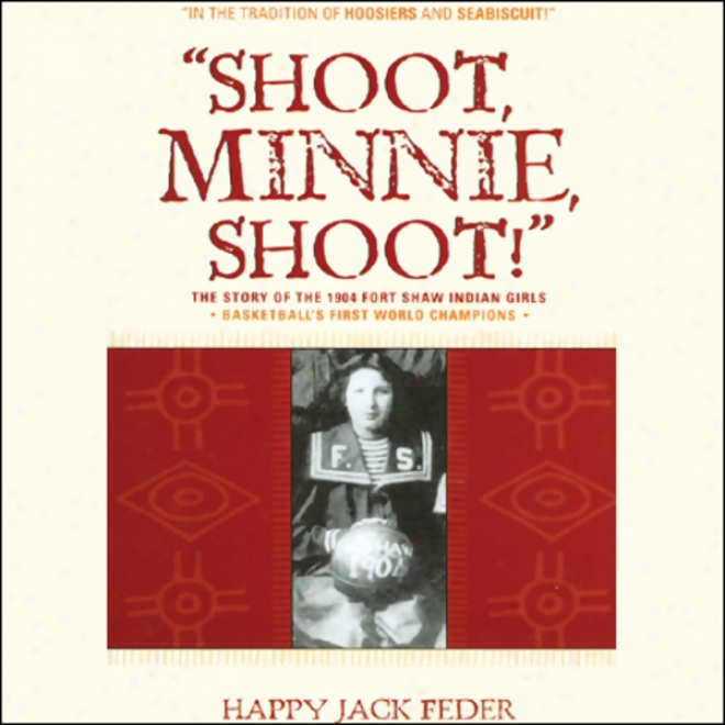 Shoot, Minnie, Shoot!: The Story Of The 1904 Fort Shaw Indian Girls, Basketball's First World Champions (unabridged)
