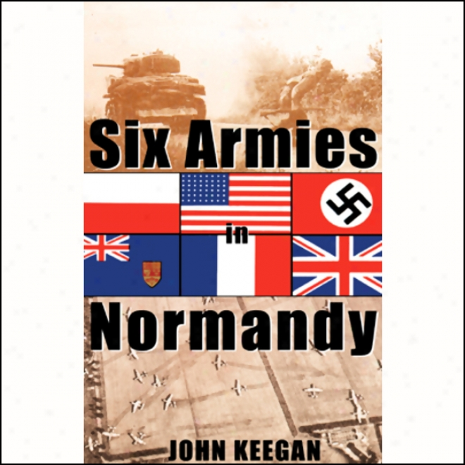 Six Armies In Normandy: From D-day To The Liberatlon Of Paris (unabridged)