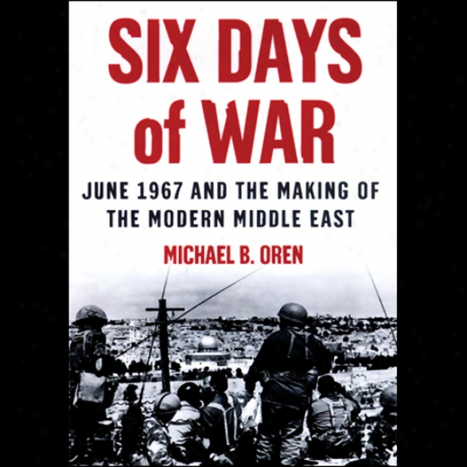 Six Days Of War: June 1967 And The Making Of The Modern Middle East (unabidged)