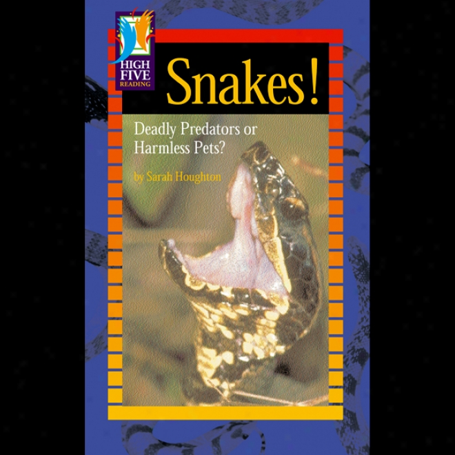 Snakes!: Deadly Predators Or Harmless Pets?
