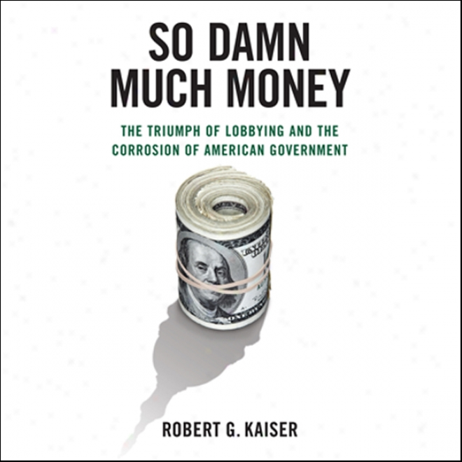 So Condemn Much Money: The Triumph Of Lobbying And The Corrosion Of American Government (unabridged)