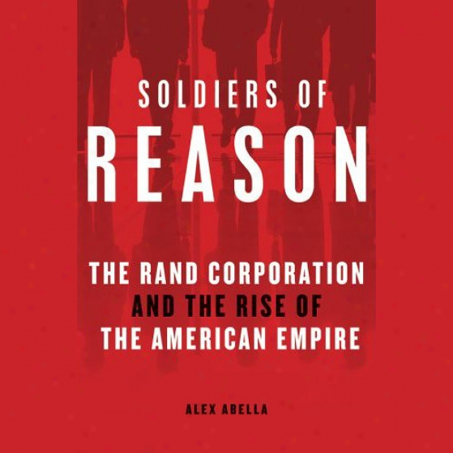 Soldiers Of Reason: The Rand Corporation And The Rise Of The American Empire (unabridged)