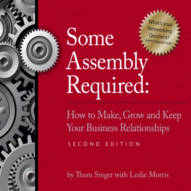 Some Assembly Required: How To Make, Grow And Keep Your Business Realationships (unabridged)