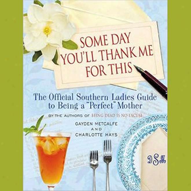 Some Day You'll Thank Me For This: The Official Southern Ladies Guied To Being A 'perfect' Mother (unabridged)