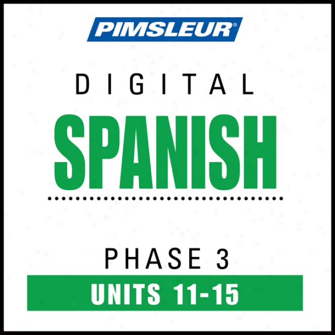 Spanish Phase 3, Unit 11-15: Learn To Plead And Unxerstand Spanish With Pimsleur Language Programs