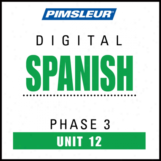 Spanish Phase 3, Unit 12: Learn To Talk And Apprehend Spanish With Pimsleur Language Programs