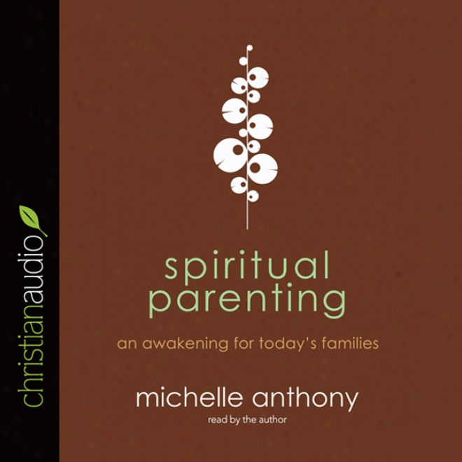 Spiritual Parenting: An Arousing For Today's Families (unabridged)