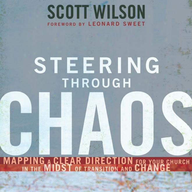 Steering Through Chaos: Mapping A Clear Direction For Your Church In The Midst Of Transition And Change (unabridged)