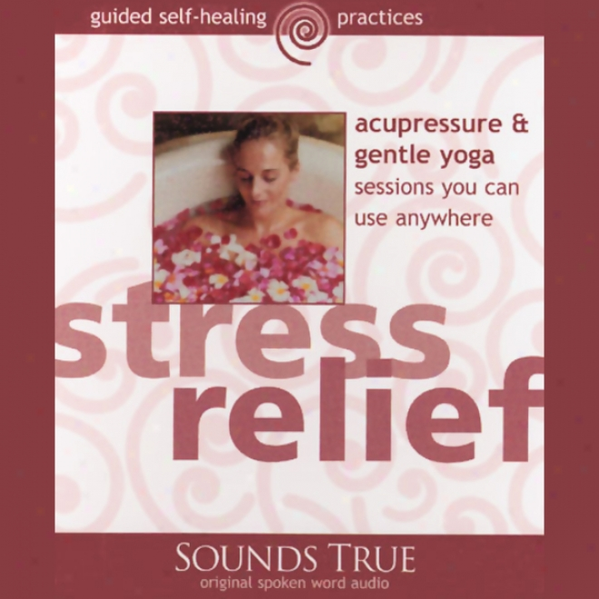 Stress Relief: Acupressure And Gentle Yoga Sessions You Can Use Anywhere (unabridged)