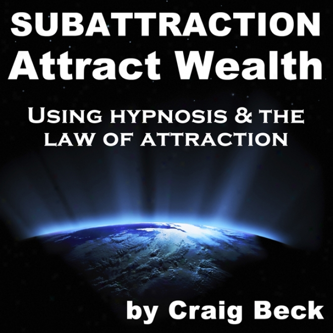 Subattraction Attract Wealth: Using Hypnosis & The Lqw Of Allurement (ubabridged)