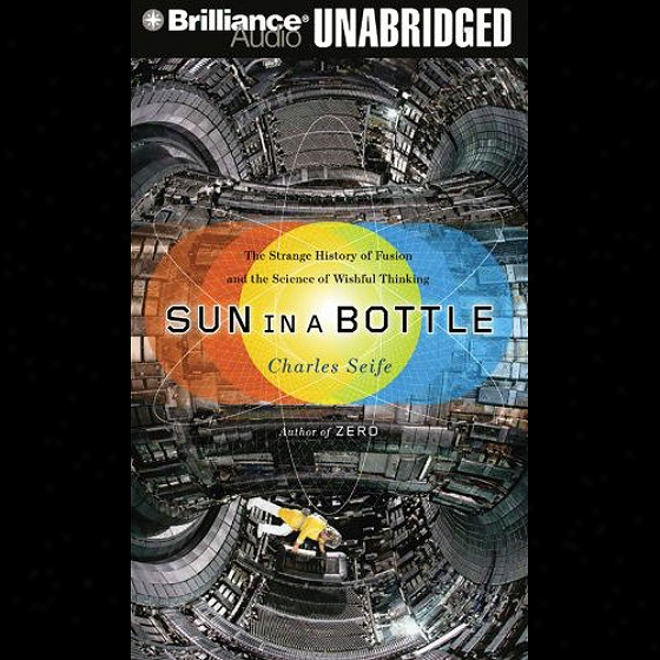 Sun In A Bottle:-The Strange Account Of Fusion And The Science Of Wishful Thinking (unabridged)