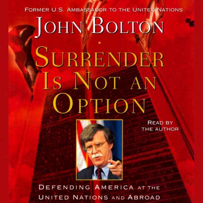 Surrender Is Noott An Option: Defending America At The United Nations And Abroad