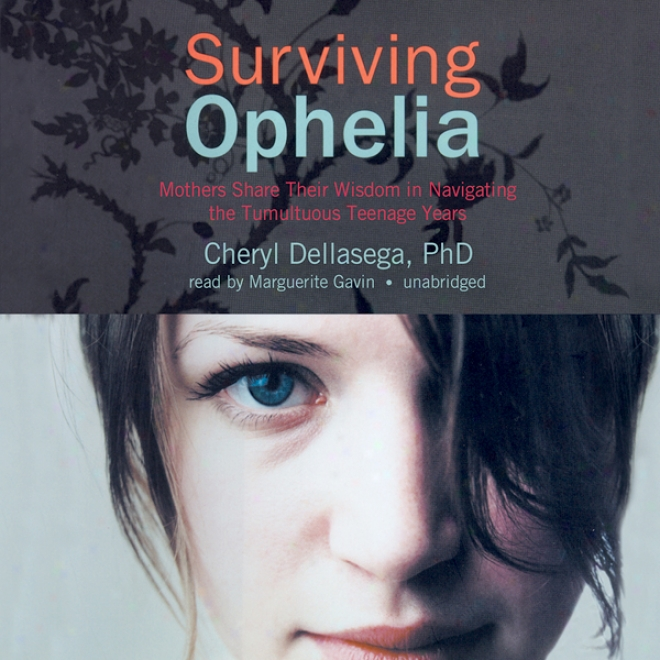 Surviving Ophelia: Mothers Share Their Wisdom In Navigating The Tumultuous Teenage Years (unabridged)
