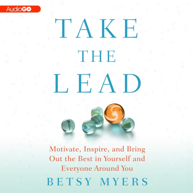 Take The Lead: Motivate, Inhale, And Bring Thoroughly The Best In Yourself And Everyone Around You (unabridged)