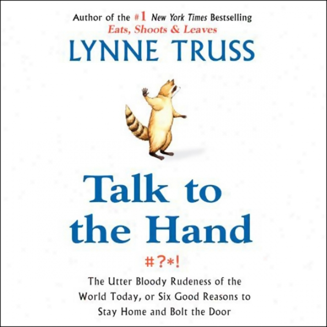 Talk To The Hand: The Utter Bloody Rudeness Of The World, Or Six Reasons To Stay Home And Bolt The Door