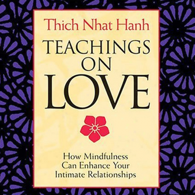 Teachings On Love: How Mindfulness Can Enhance Your Intimate Relationships