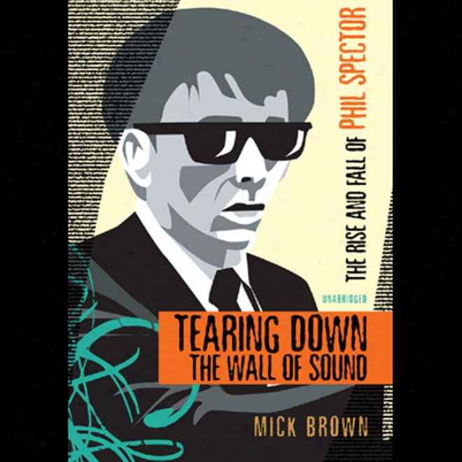 Tearing Down The Wall Of Sound: The Rise And Fall Of Phil Spectkr (unabridged)