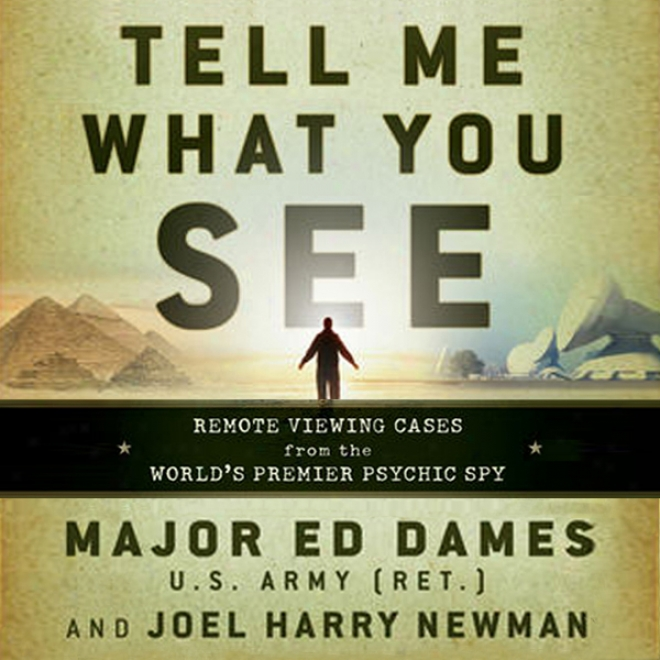 Tell Me What You See: Remote Viewing Cases From The World's Premier Psychic Spy (unabridged)