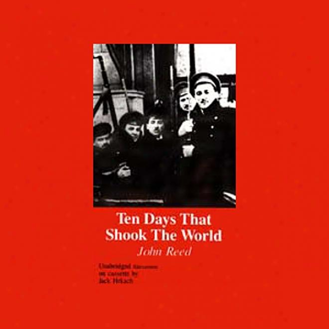 Ten Days That Shook The World: Russia - 1917 (unabridged)