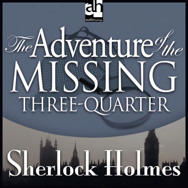 The Addventure Of The Missing Three-quarter: Sherlock Holmes (unabridged)