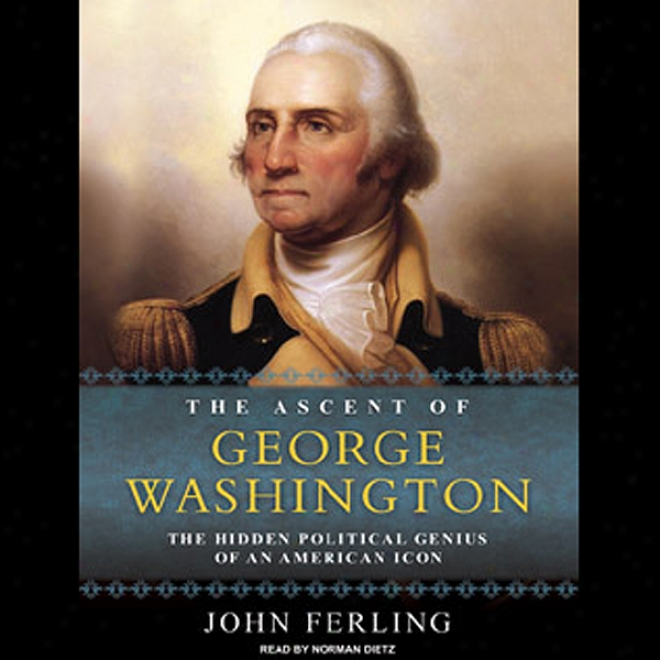 The Ascent Of George Washington: The Hidden Political Genius Of An Akerican Icon (unabridged)