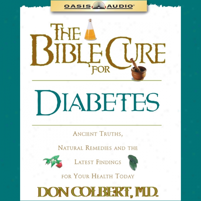 The Bibe Cure For Diabetes: Ancient Tfuths, Natural Remedies And The Latest Findings For Your Health Today (unabridged)